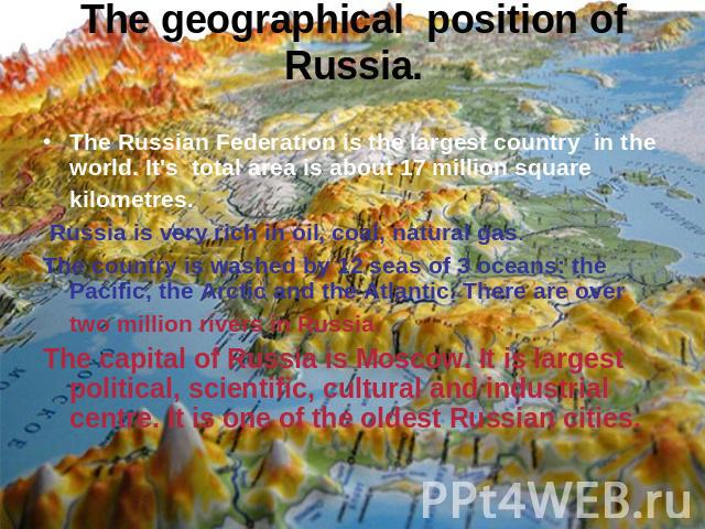 The geographical position of Russia.The Russian Federation is the largest country in the world. It's total area is about 17 million square kilometres. Russia is very rich in oil, coal, natural gas.The country is washed by 12 seas of 3 oceans: the Pa…