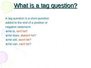 What is a tag question? A tag question is a short questionadded to the end of a