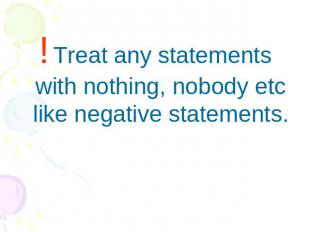 ! Treat any statements with nothing, nobody etc like negative statements.