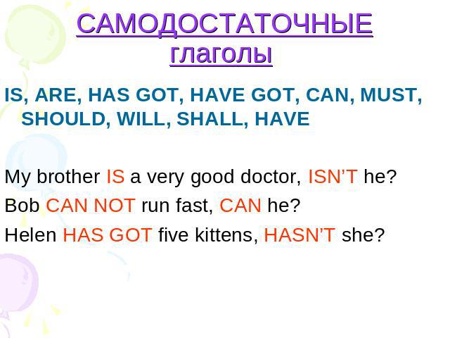 САМОДОСТАТОЧНЫЕ глаголы IS, ARE, HAS GOT, HAVE GOT, CAN, MUST, SHOULD, WILL, SHALL, HAVE My brother IS a very good doctor, ISN'T he? Bob CAN NOT run fast, CAN he?Helen HAS GOT five kittens, HASN'T she?