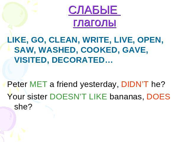СЛАБЫЕ глаголы LIKE, GO, CLEAN, WRITE, LIVE, OPEN, SAW, WASHED, COOKED, GAVE, VISITED, DECORATED… Peter MET a friend yesterday, DIDN'T he? Your sister DOESN'T LIKE bananas, DOES she?