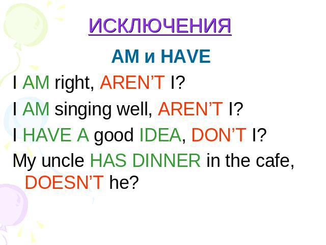 ИСКЛЮЧЕНИЯ AM и HAVE I AM right, AREN'T I?I AM singing well, AREN'T I?I HAVE A good IDEA, DON'T I? Мy uncle HAS DINNER in the cafe, DOESN'T he?