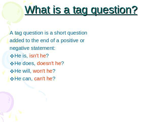What is a tag question? A tag question is a short questionadded to the end of a positive ornegative statement:He is, isn't he? He does, doesn't he?He will, won't he? He can, can't he?