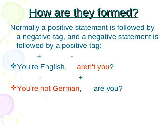 How are they formed? Normally a positive statement is followed by a negative tag, and a negative statement is followed by a positive tag: + -You're English, aren't you? - +You're not German, are you?