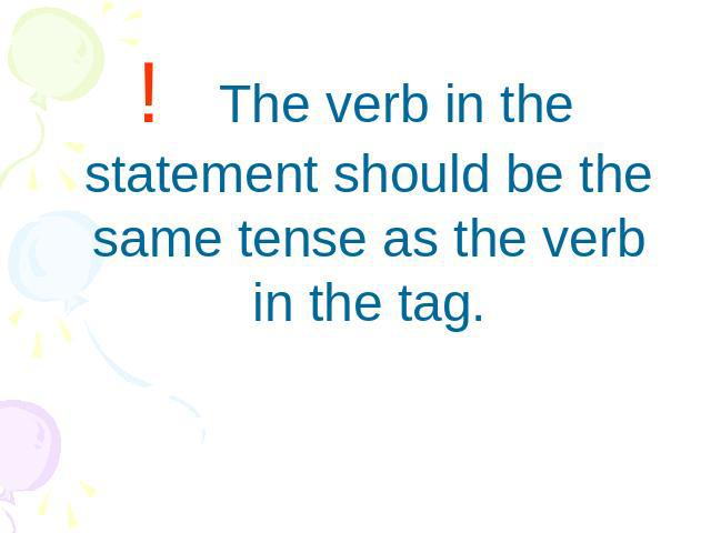! The verb in the statement should be the same tense as the verb in the tag.