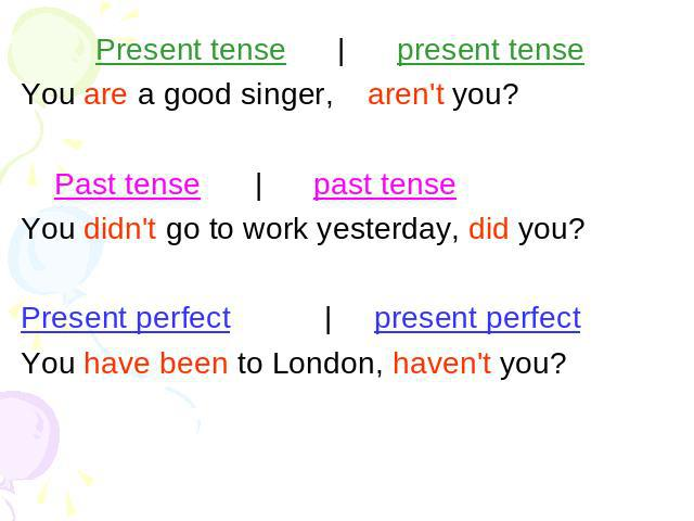 Present tense | present tense You are a good singer,aren't you? Past tense | past tense You didn't go to work yesterday, did you?Present perfect | present perfectYou have been to London, haven't you?