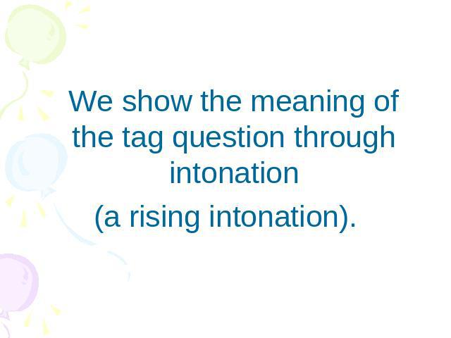 We show the meaning of the tag question through intonation(a rising intonation).
