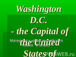 Washington D.C. - the Capital of the United States of America.