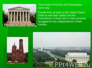 Thousands of tourists visit Washington every day.People from all parts of the Un