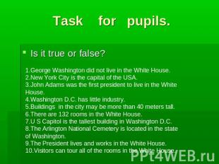 Task for pupils. Is it true or false?1.George Washington did not live in the Whi