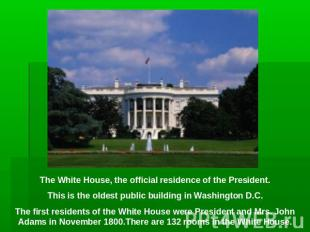 The White House, the official residence of the President.This is the oldest publ