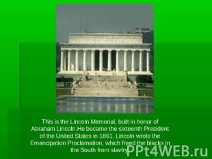 This is the Lincoln Memorial, built in honor of Abraham Lincoln.He became the si
