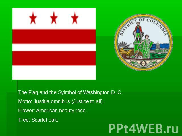 The Flag and the Syimbol of Washington D. C.Motto: Justitia omnibus (Justice to all).Flower: American beauty rose.Tree: Scarlet oak.