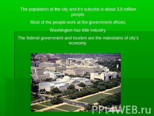 The population of the city and it's suburbs is about 3,8 million people.Most of the people work at the government offices.Washington has little industry.The federal government and tourism are the mainstains of city's economy.