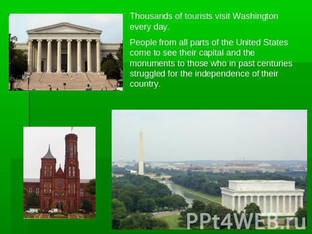 Thousands of tourists visit Washington every day.People from all parts of the United States come to see their capital and the monuments to those who in past centuries struggled for the independence of their country.
