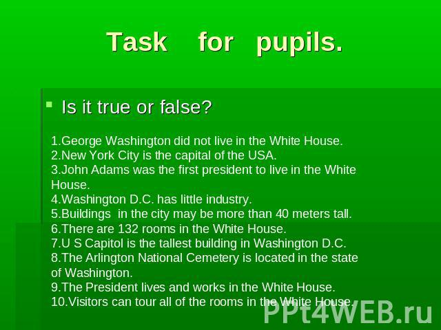 Task for pupils. Is it true or false?1.George Washington did not live in the White House.2.New York City is the capital of the USA.3.John Adams was the first president to live in the White House.4.Washington D.C. has little industry.5.Buildings in t…