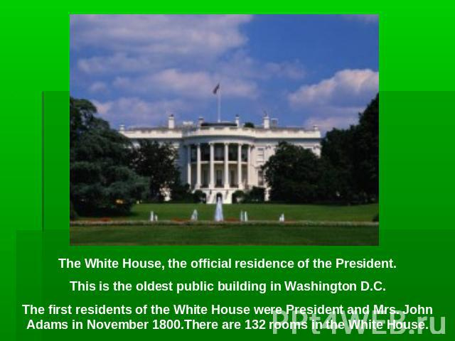 The White House, the official residence of the President.This is the oldest public building in Washington D.C.The first residents of the White House were President and Mrs. John Adams in November 1800.There are 132 rooms in the White House.