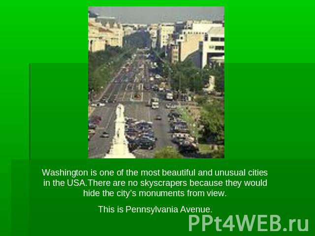 Washington is one of the most beautiful and unusual cities in the USA.There are no skyscrapers because they would hide the city's monuments from view.This is Pennsylvania Avenue.