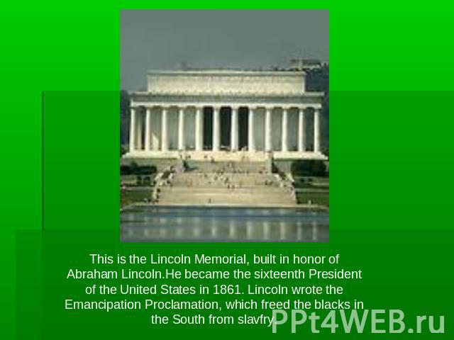 This is the Lincoln Memorial, built in honor of Abraham Lincoln.He became the sixteenth President of the United States in 1861. Lincoln wrote the Emancipation Proclamation, which freed the blacks in the South from slavfry.
