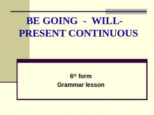BE GOING - WILL- PRESENT CONTINUOUS 6th formGrammar lesson