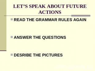 LET'S SPEAK ABOUT FUTURE ACTIONS READ THE GRAMMAR RULES AGAINANSWER THE QUESTION