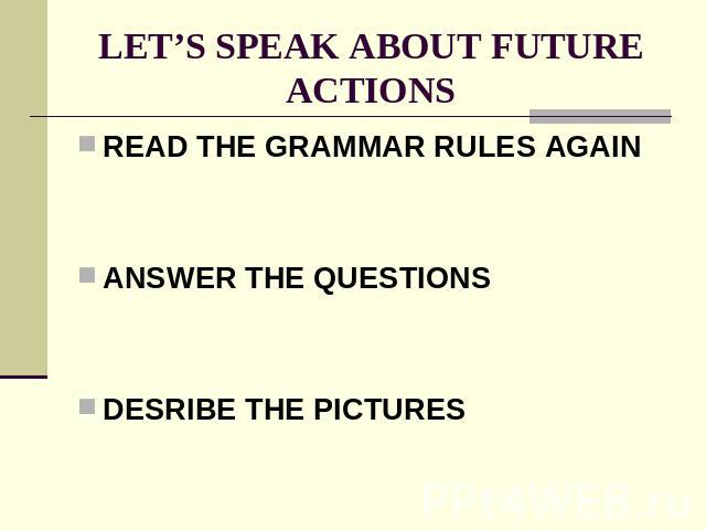 LET'S SPEAK ABOUT FUTURE ACTIONS READ THE GRAMMAR RULES AGAINANSWER THE QUESTIONSDESRIBE THE PICTURES