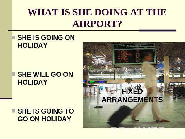 WHAT IS SHE DOING AT THE AIRPORT? SHE IS GOING ON HOLIDAYSHE WILL GO ON HOLIDAYSHE IS GOING TO GO ON HOLIDAY