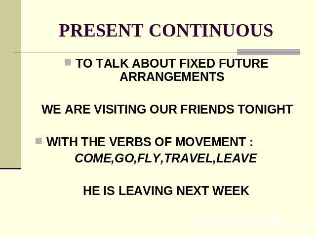 PRESENT CONTINUOUS TO TALK ABOUT FIXED FUTURE ARRANGEMENTS WE ARE VISITING OUR FRIENDS TONIGHTWITH THE VERBS OF MOVEMENT :COME,GO,FLY,TRAVEL,LEAVEHE IS LEAVING NEXT WEEK
