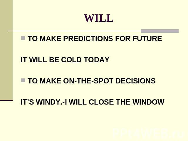 WILL TO MAKE PREDICTIONS FOR FUTUREIT WILL BE COLD TODAYTO MAKE ON-THE-SPOT DECISIONSIT'S WINDY.-I WILL CLOSE THE WINDOW