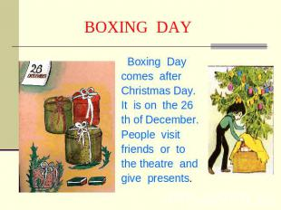 BOXING DAY Boxing Day comes afterChristmas Day.It is on the 26 th of December. P