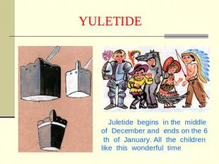 YULETIDE Juletide begins in the middle of December and ends on the 6 th of Janua