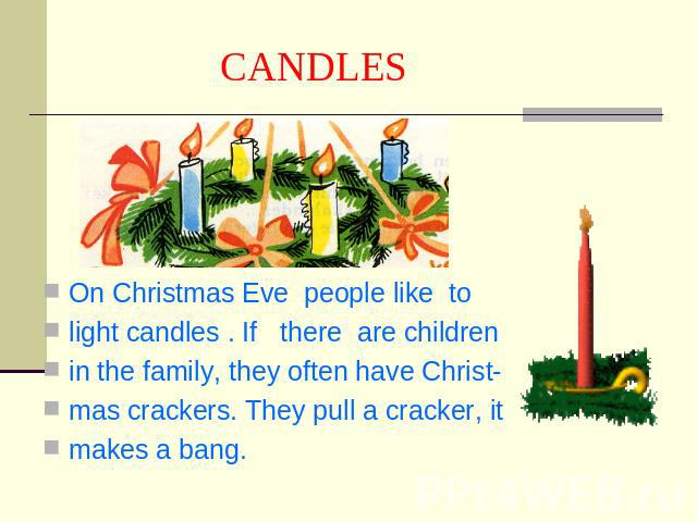 CANDLES On Christmas Eve people like tolight candles . If there are childrenin the family, they often have Christ-mas crackers. They pull a cracker, itmakes a bang.
