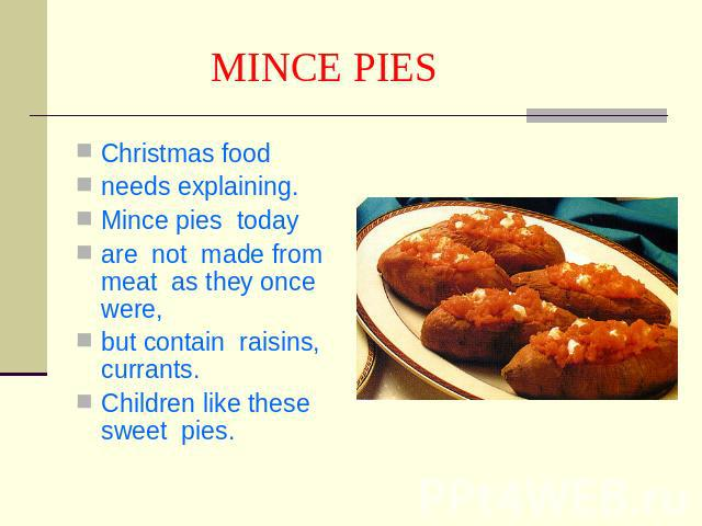 MINCE PIES Сhristmas foodneeds explaining.Mince pies todayare not made from meat as they once were,but contain raisins, currants.Children like these sweet pies.