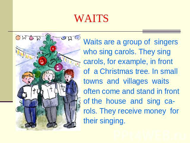 WAITS Waits are a group of singerswho sing carols. They singcarols, for example, in frontof a Christmas tree. In small towns and villages waits often come and stand in frontof the house and sing ca-rols. They receive money fortheir singing.