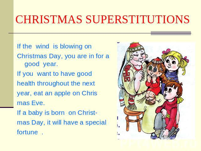 CHRISTMAS SUPERSTITUTIONS If the wind is blowing onChristmas Day, you are in for a good year.If you want to have good health throughout the nextyear, eat an apple on Chrismas Eve.If a baby is born on Christ-mas Day, it will have a specialfortune .