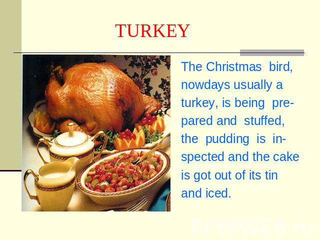 TURKEY The Christmas bird,nowdays usually aturkey, is being pre-pared and stuffed,the pudding is in-spected and the cakeis got out of its tin and iced.