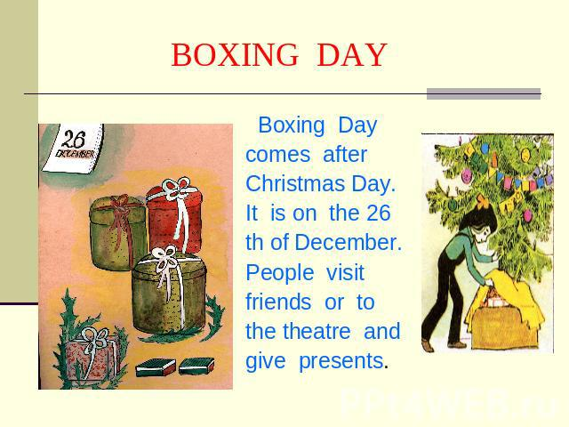 BOXING DAY Boxing Day comes afterChristmas Day.It is on the 26 th of December. People visit friends or tothe theatre andgive presents.