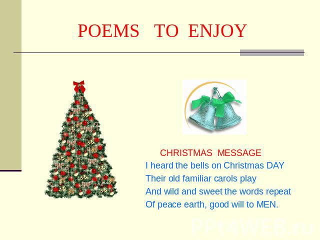 POEMS TO ENJOY CHRISTMAS MESSAGEI heard the bells on Christmas DAY Their old familiar carols play And wild and sweet the words repeatOf peace earth, good will to MEN.