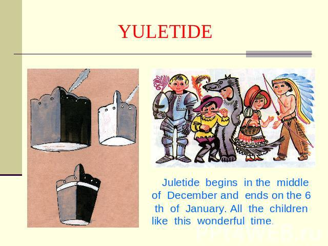 YULETIDE Juletide begins in the middle of December and ends on the 6 th of January. All the children like this wonderful time.