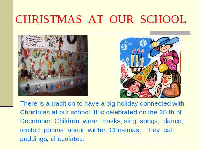 CHRISTMAS AT OUR SCHOOL There is a tradition to have a big holiday connected with Christmas at our school. It is celebrated on the 25 th of December. Children wear masks, sing songs, dance, recited poems about winter, Christmas. They eat puddings, c…