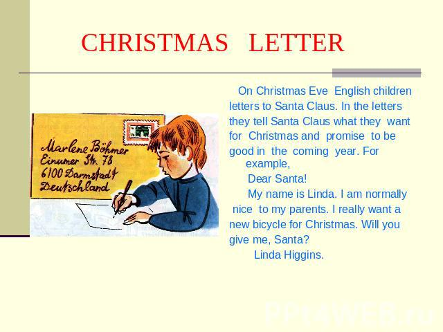 CHRISTMAS LETTER On Christmas Eve English childrenletters to Santa Claus. In the lettersthey tell Santa Claus what they wantfor Christmas and promise to begood in the coming year. For example, Dear Santa! My name is Linda. I am normally nice to my p…