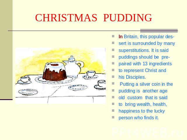 CHRISTMAS PUDDING In Britain, this popular des-sert is surrounded by manysuperstitutions. It is saidpuddings should be pre-paired with 13 ingredientsto represent Christ andhis Disciples. Putting a silver coin in thepudding is another ageold custom t…