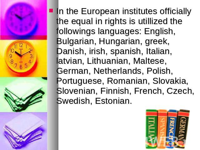 In the European institutes officially the equal in rights is utillized the followings languages: English, Bulgarian, Hungarian, greek, Danish, irish, spanish, Italian, latvian, Lithuanian, Maltese, German, Netherlands, Polish, Portuguese, Romanian, …
