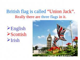 "British flag is called ""Union Jack"".Really there are three flags in it. English"