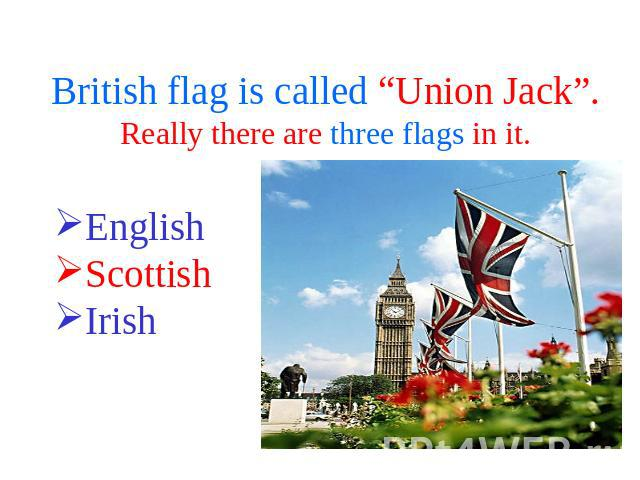 "British flag is called ""Union Jack"".Really there are three flags in it. English ScottishIrish"