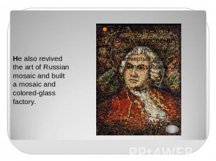 He also revived the art of Russian mosaic and built a mosaic and colored-glass f