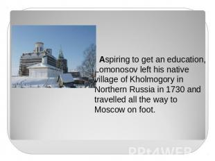 Aspiring to get an education, Lomonosov left his native village of Kholmogory in