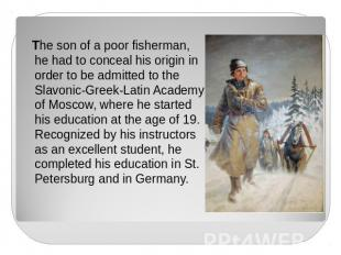 The son of a poor fisherman, he had to conceal his origin in order to be admitte