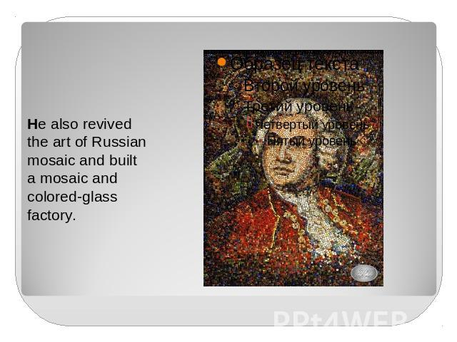 He also revived the art of Russian mosaic and built a mosaic and colored-glass factory.