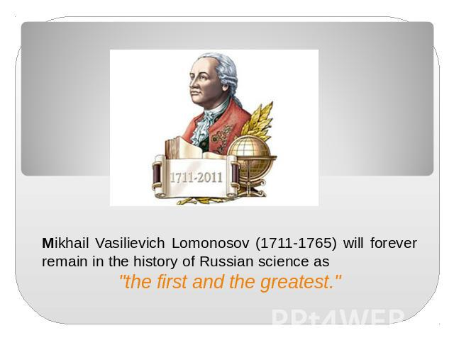 "Mikhail Vasilievich Lomonosov (1711-1765) will forever remain in the history of Russian science as ""the first and the greatest."""
